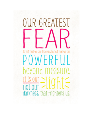 Our greatest fear is not that we are inadequate, but that we are powerful beyond measure.